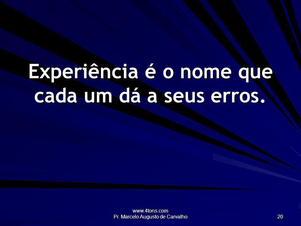 www.4tons.com Pr. Marcelo Augusto de Carvalho 20 Experiência é o nome que cada um dá a seus erros.