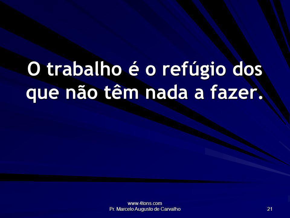 www.4tons.com Pr. Marcelo Augusto de Carvalho 21 O trabalho é o refúgio dos que não têm nada a fazer.