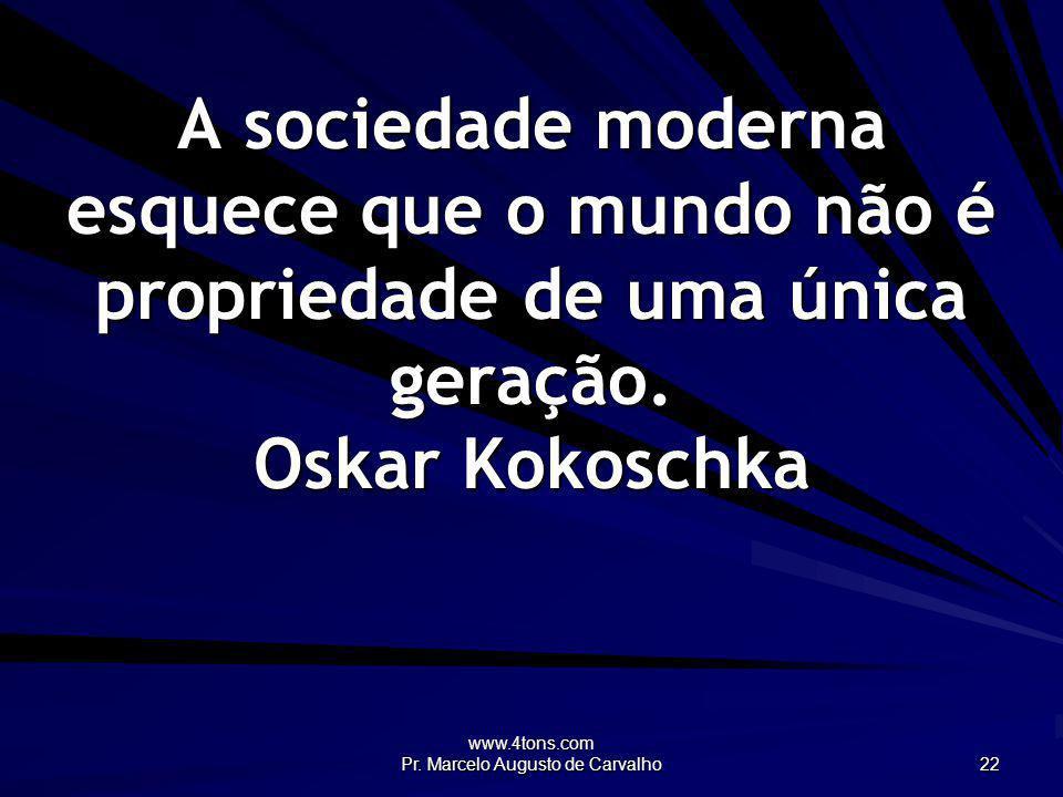 www.4tons.com Pr. Marcelo Augusto de Carvalho 22 A sociedade moderna esquece que o mundo não é propriedade de uma única geração. Oskar Kokoschka