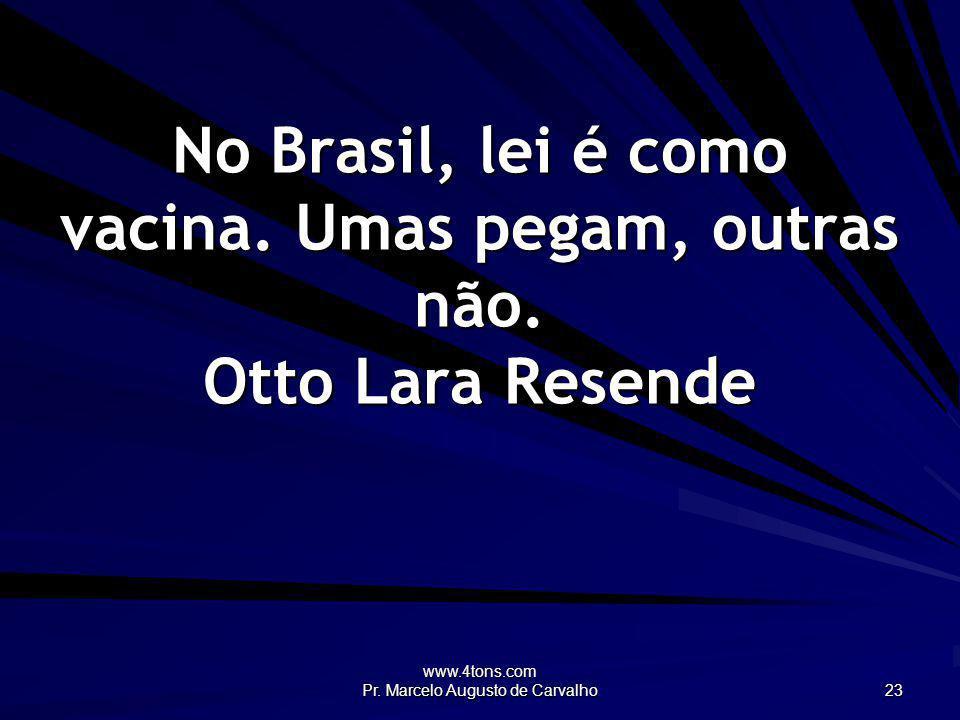 www.4tons.com Pr. Marcelo Augusto de Carvalho 23 No Brasil, lei é como vacina. Umas pegam, outras não. Otto Lara Resende