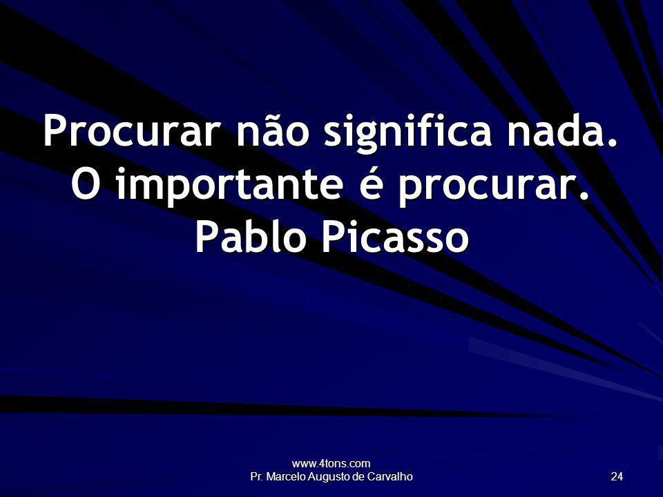 www.4tons.com Pr. Marcelo Augusto de Carvalho 24 Procurar não significa nada. O importante é procurar. Pablo Picasso
