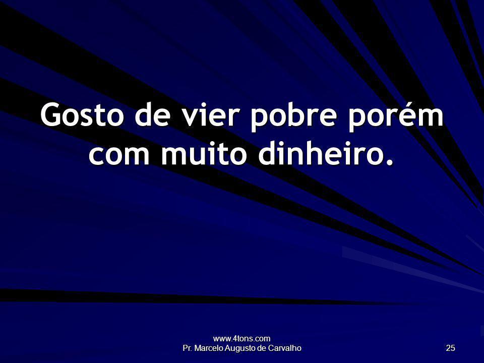 www.4tons.com Pr. Marcelo Augusto de Carvalho 25 Gosto de vier pobre porém com muito dinheiro.