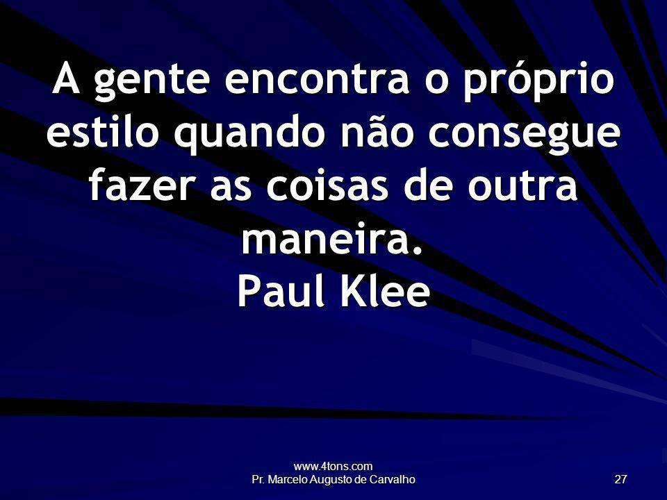 www.4tons.com Pr. Marcelo Augusto de Carvalho 27 A gente encontra o próprio estilo quando não consegue fazer as coisas de outra maneira. Paul Klee