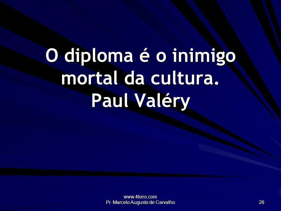 www.4tons.com Pr. Marcelo Augusto de Carvalho 28 O diploma é o inimigo mortal da cultura. Paul Valéry