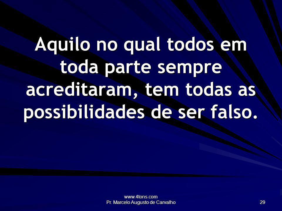 www.4tons.com Pr. Marcelo Augusto de Carvalho 29 Aquilo no qual todos em toda parte sempre acreditaram, tem todas as possibilidades de ser falso.
