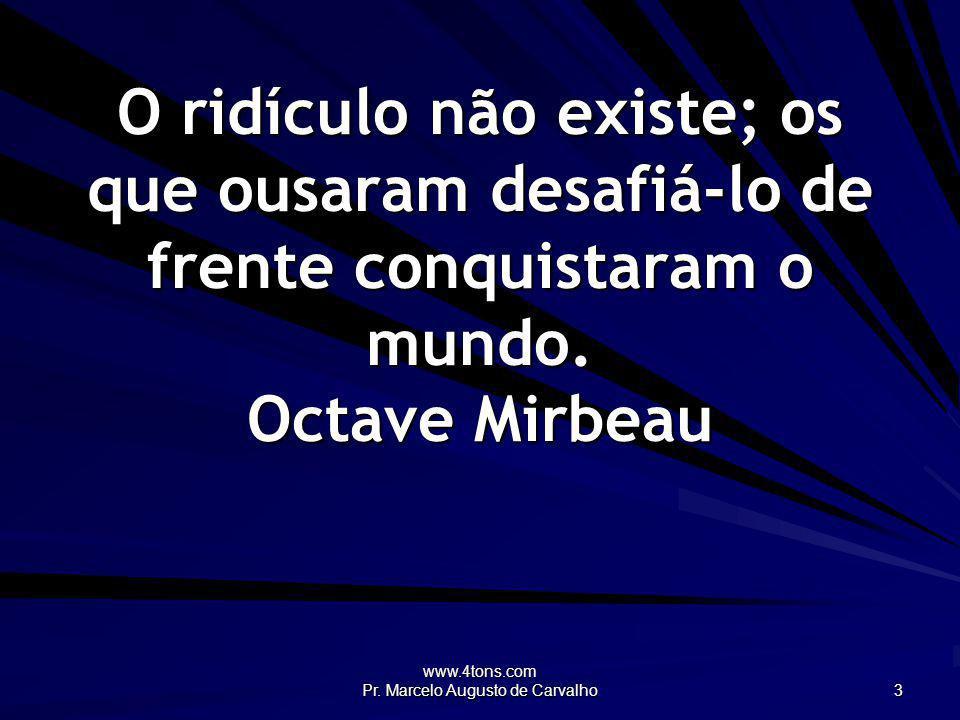 www.4tons.com Pr. Marcelo Augusto de Carvalho 3 O ridículo não existe; os que ousaram desafiá-lo de frente conquistaram o mundo. Octave Mirbeau