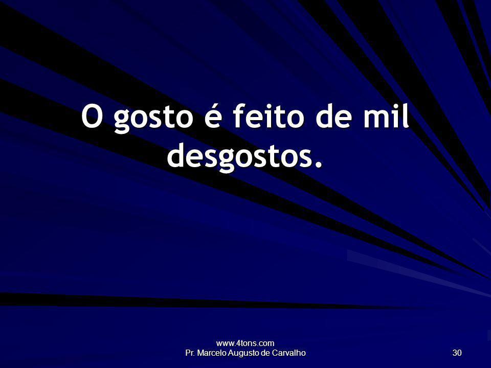 www.4tons.com Pr. Marcelo Augusto de Carvalho 30 O gosto é feito de mil desgostos.