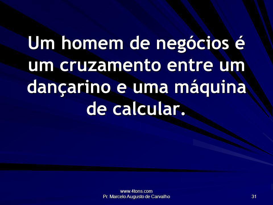 www.4tons.com Pr. Marcelo Augusto de Carvalho 31 Um homem de negócios é um cruzamento entre um dançarino e uma máquina de calcular.