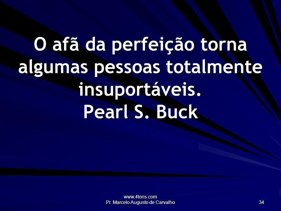 www.4tons.com Pr. Marcelo Augusto de Carvalho 34 O afã da perfeição torna algumas pessoas totalmente insuportáveis. Pearl S. Buck