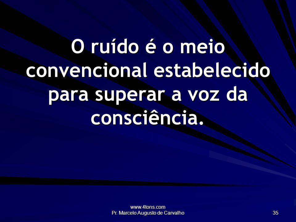 www.4tons.com Pr. Marcelo Augusto de Carvalho 35 O ruído é o meio convencional estabelecido para superar a voz da consciência.