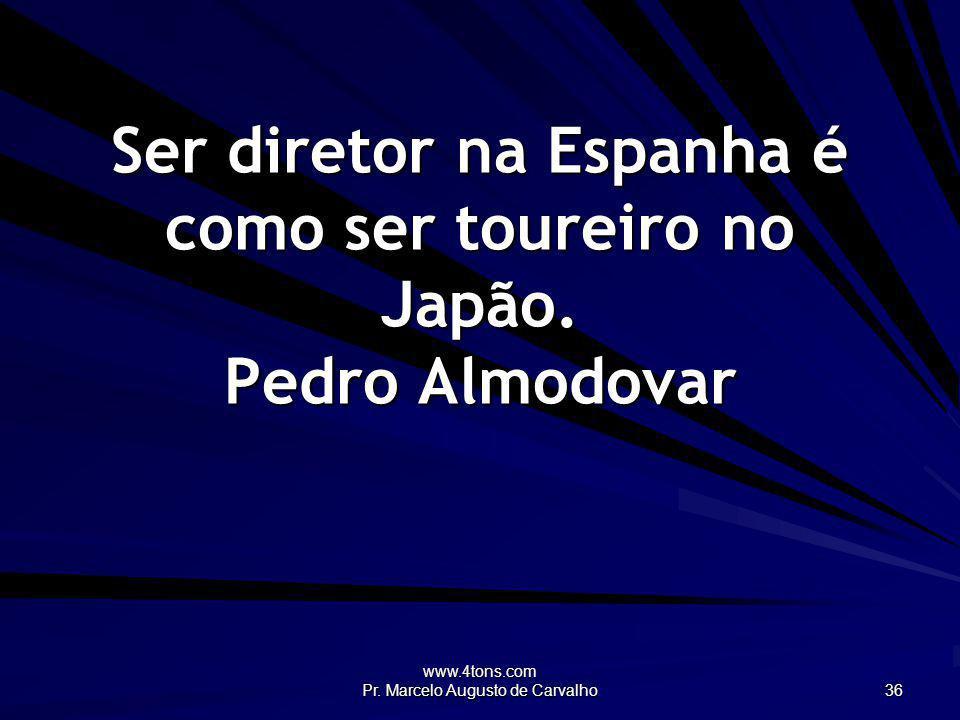 www.4tons.com Pr. Marcelo Augusto de Carvalho 36 Ser diretor na Espanha é como ser toureiro no Japão. Pedro Almodovar