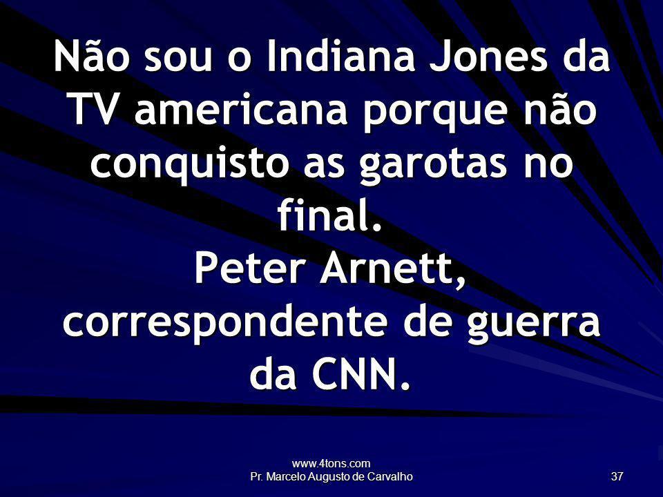 www.4tons.com Pr. Marcelo Augusto de Carvalho 37 Não sou o Indiana Jones da TV americana porque não conquisto as garotas no final. Peter Arnett, corre