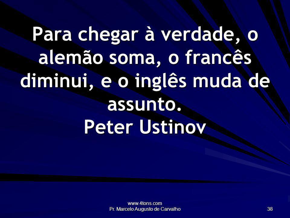 www.4tons.com Pr. Marcelo Augusto de Carvalho 38 Para chegar à verdade, o alemão soma, o francês diminui, e o inglês muda de assunto. Peter Ustinov