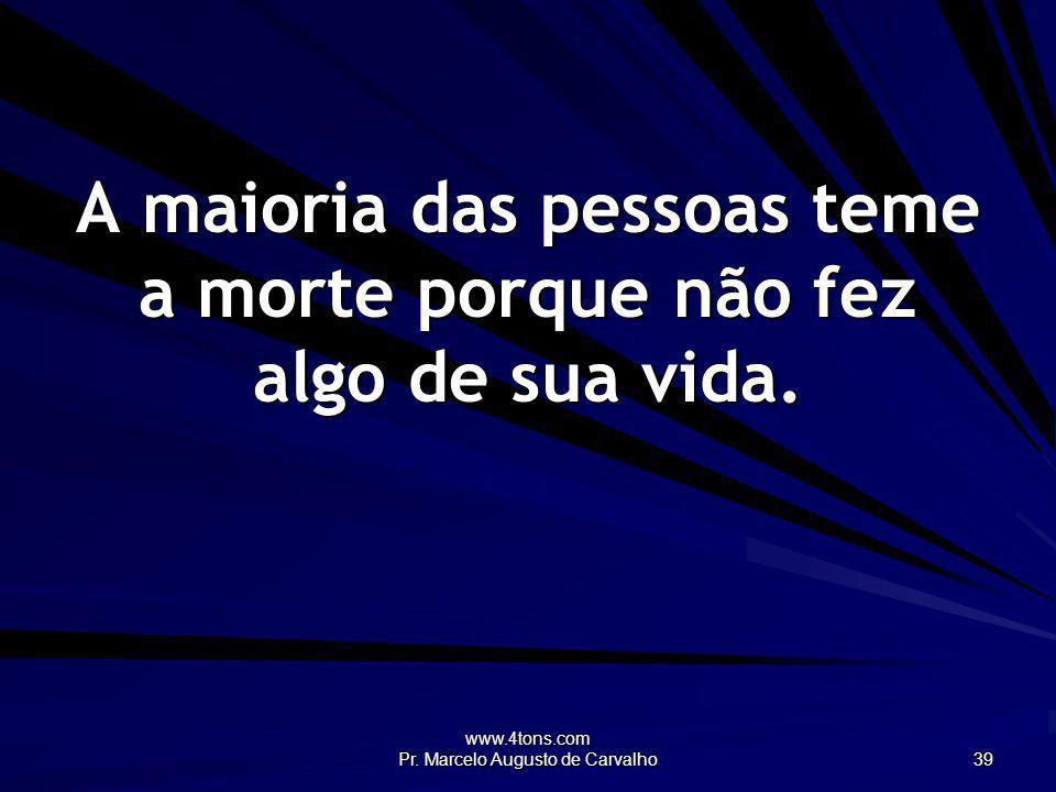 www.4tons.com Pr. Marcelo Augusto de Carvalho 39 A maioria das pessoas teme a morte porque não fez algo de sua vida.