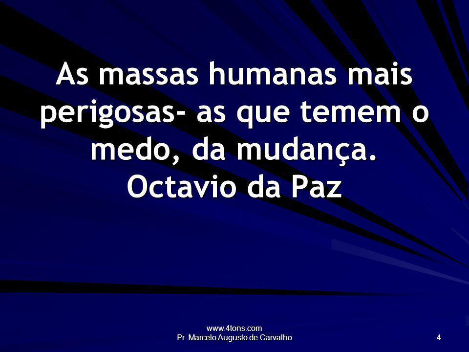 www.4tons.com Pr. Marcelo Augusto de Carvalho 4 As massas humanas mais perigosas- as que temem o medo, da mudança. Octavio da Paz