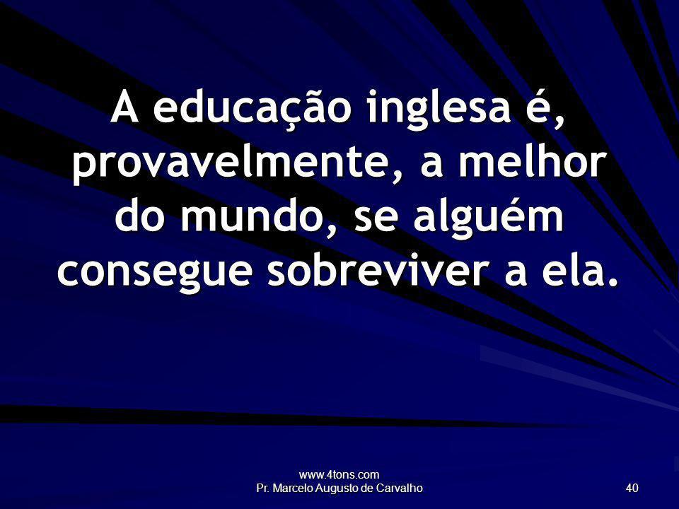 www.4tons.com Pr. Marcelo Augusto de Carvalho 40 A educação inglesa é, provavelmente, a melhor do mundo, se alguém consegue sobreviver a ela.