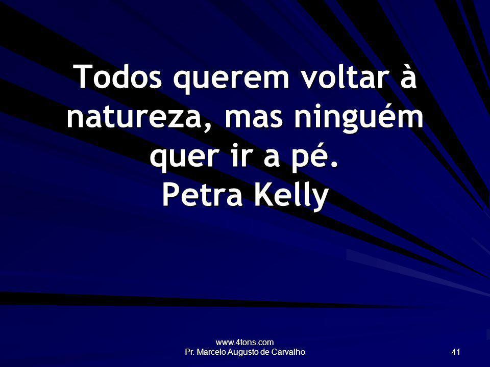 www.4tons.com Pr. Marcelo Augusto de Carvalho 41 Todos querem voltar à natureza, mas ninguém quer ir a pé. Petra Kelly