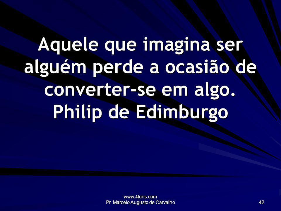 www.4tons.com Pr. Marcelo Augusto de Carvalho 42 Aquele que imagina ser alguém perde a ocasião de converter-se em algo. Philip de Edimburgo