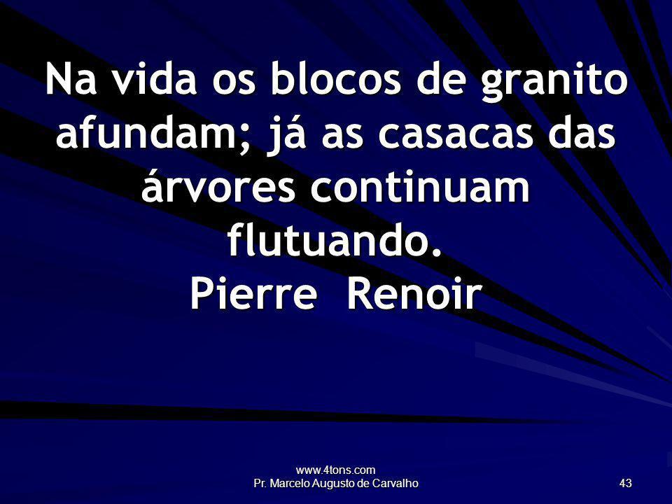 www.4tons.com Pr. Marcelo Augusto de Carvalho 43 Na vida os blocos de granito afundam; já as casacas das árvores continuam flutuando. Pierre Renoir