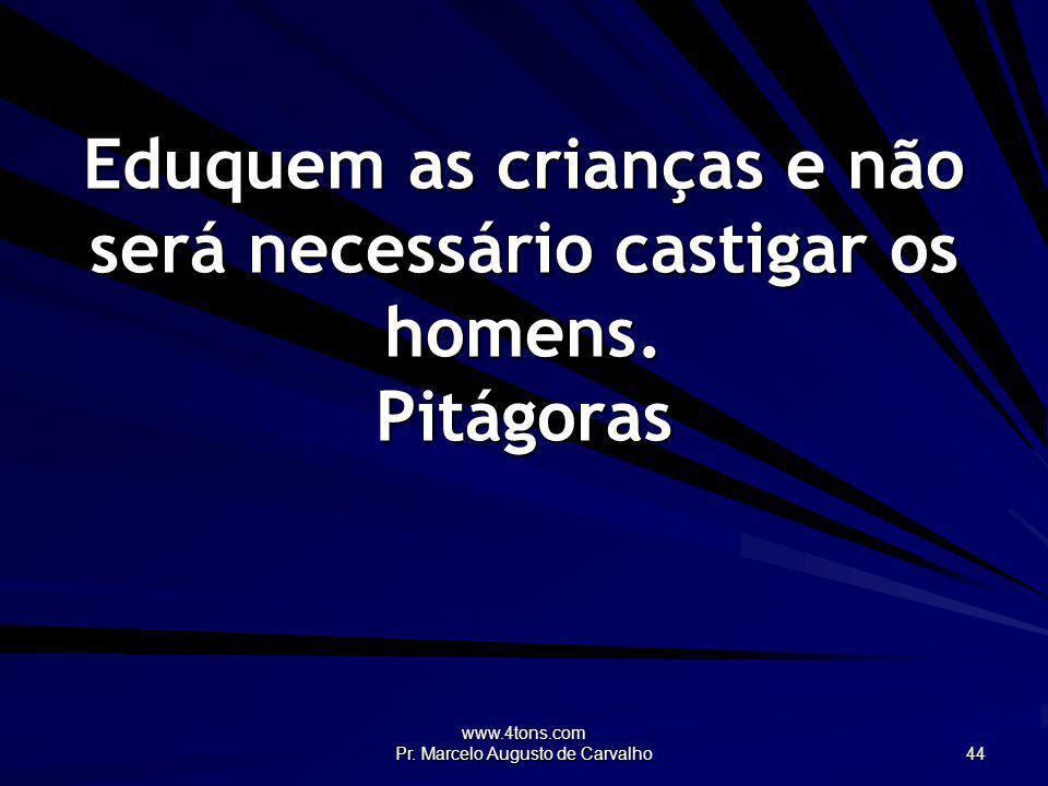 www.4tons.com Pr. Marcelo Augusto de Carvalho 44 Eduquem as crianças e não será necessário castigar os homens. Pitágoras