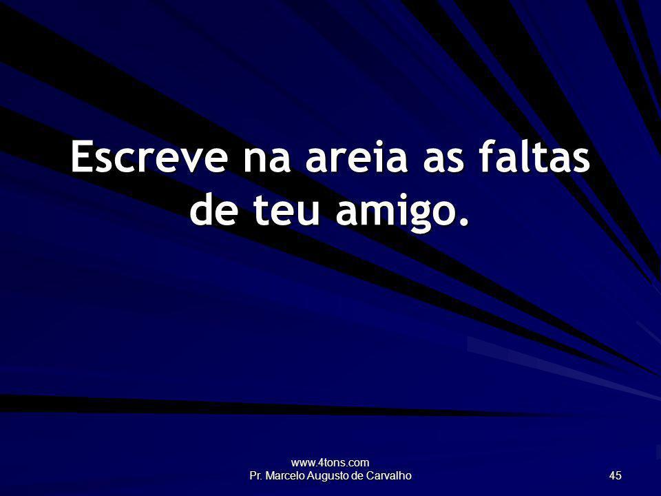 www.4tons.com Pr. Marcelo Augusto de Carvalho 45 Escreve na areia as faltas de teu amigo.