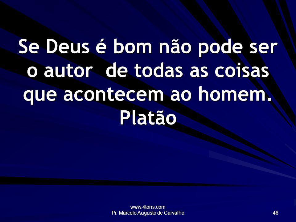 www.4tons.com Pr. Marcelo Augusto de Carvalho 46 Se Deus é bom não pode ser o autor de todas as coisas que acontecem ao homem. Platão