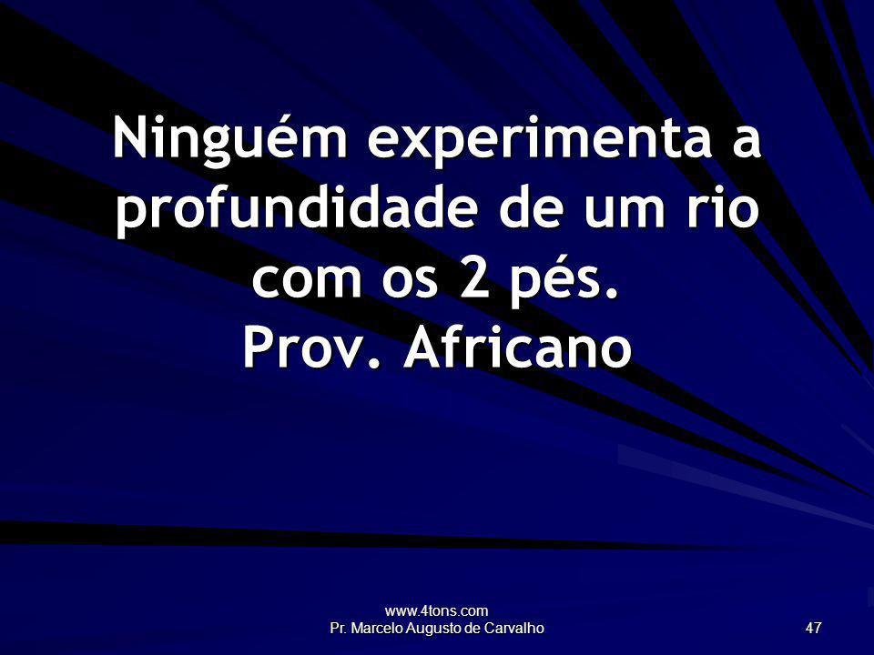 www.4tons.com Pr. Marcelo Augusto de Carvalho 47 Ninguém experimenta a profundidade de um rio com os 2 pés. Prov. Africano