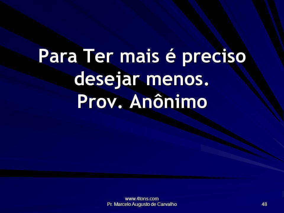 www.4tons.com Pr. Marcelo Augusto de Carvalho 48 Para Ter mais é preciso desejar menos. Prov. Anônimo