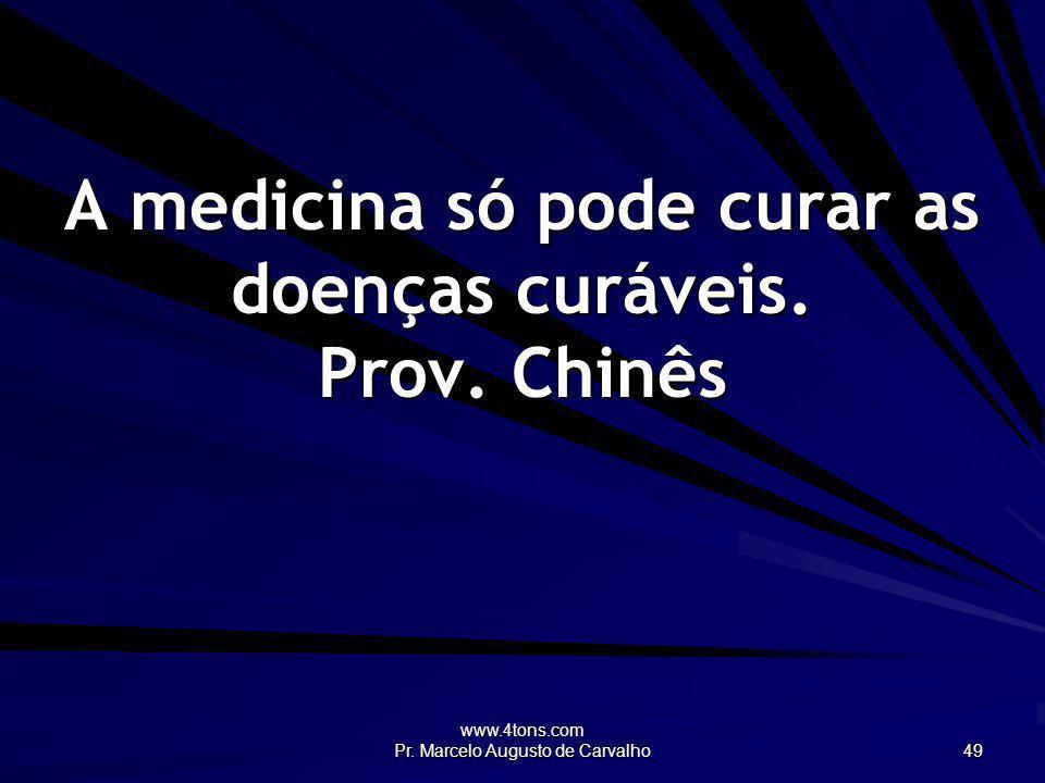 www.4tons.com Pr. Marcelo Augusto de Carvalho 49 A medicina só pode curar as doenças curáveis. Prov. Chinês