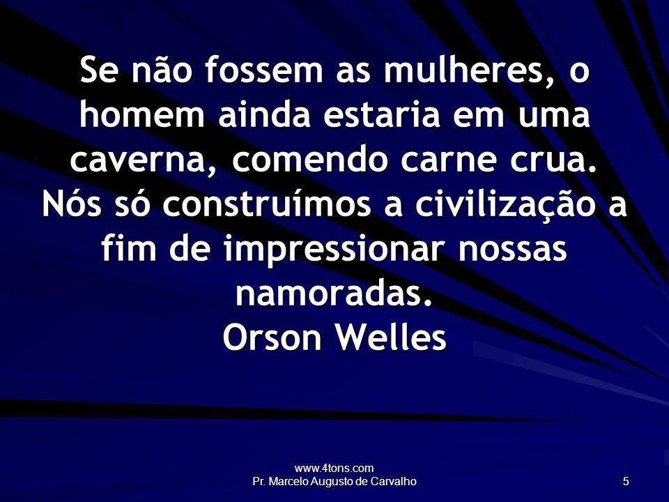 www.4tons.com Pr. Marcelo Augusto de Carvalho 5 Se não fossem as mulheres, o homem ainda estaria em uma caverna, comendo carne crua. Nós só construímo