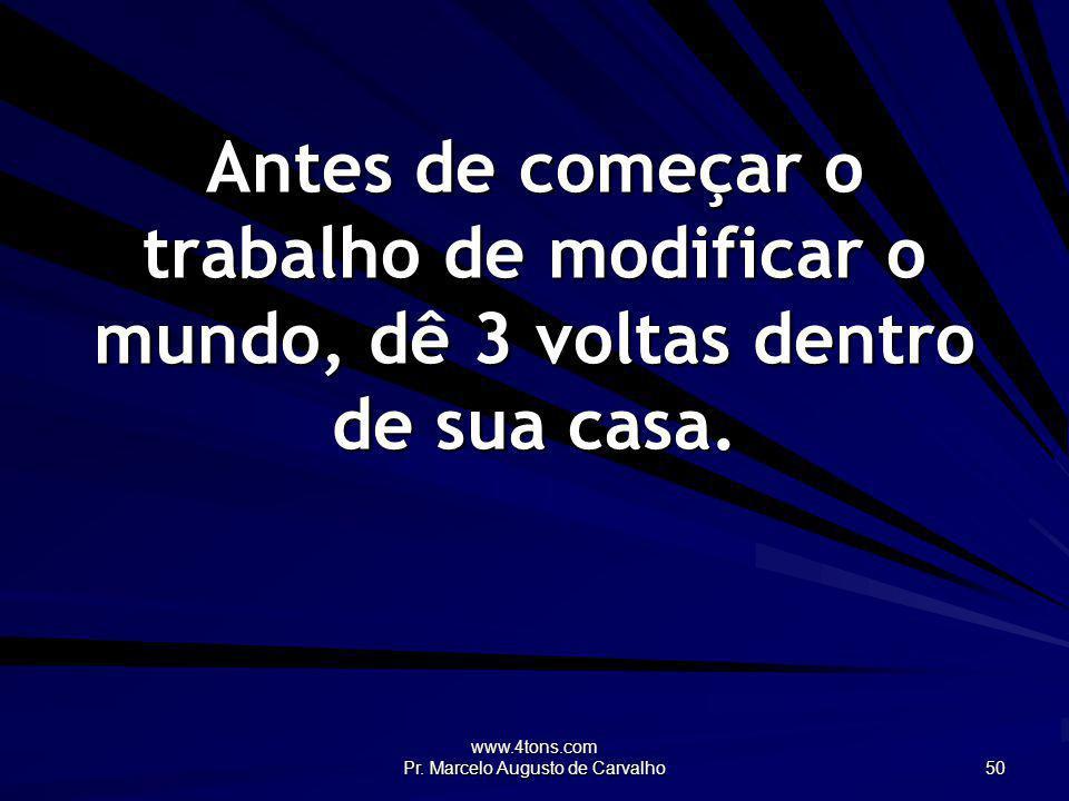 www.4tons.com Pr. Marcelo Augusto de Carvalho 50 Antes de começar o trabalho de modificar o mundo, dê 3 voltas dentro de sua casa.