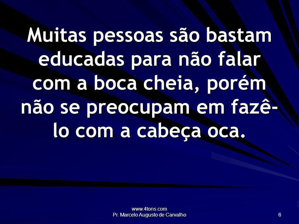 www.4tons.com Pr. Marcelo Augusto de Carvalho 6 Muitas pessoas são bastam educadas para não falar com a boca cheia, porém não se preocupam em fazê- lo