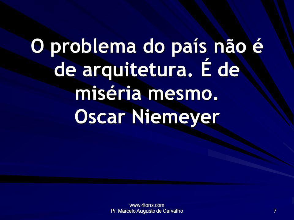 www.4tons.com Pr. Marcelo Augusto de Carvalho 7 O problema do país não é de arquitetura. É de miséria mesmo. Oscar Niemeyer