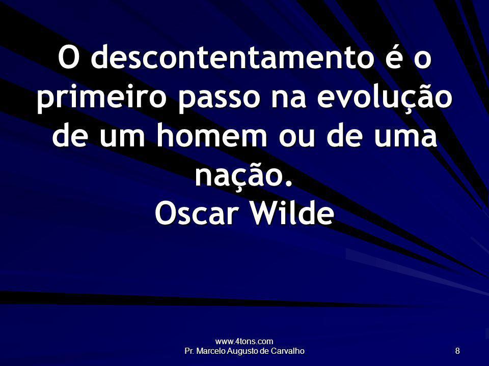 www.4tons.com Pr. Marcelo Augusto de Carvalho 8 O descontentamento é o primeiro passo na evolução de um homem ou de uma nação. Oscar Wilde
