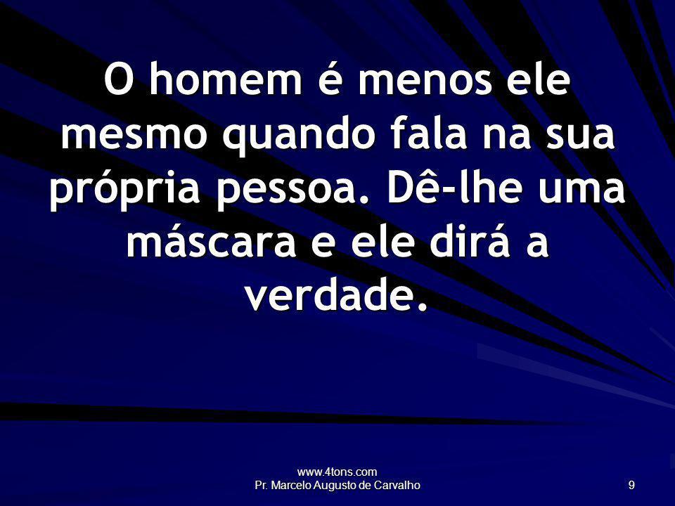 www.4tons.com Pr. Marcelo Augusto de Carvalho 9 O homem é menos ele mesmo quando fala na sua própria pessoa. Dê-lhe uma máscara e ele dirá a verdade.
