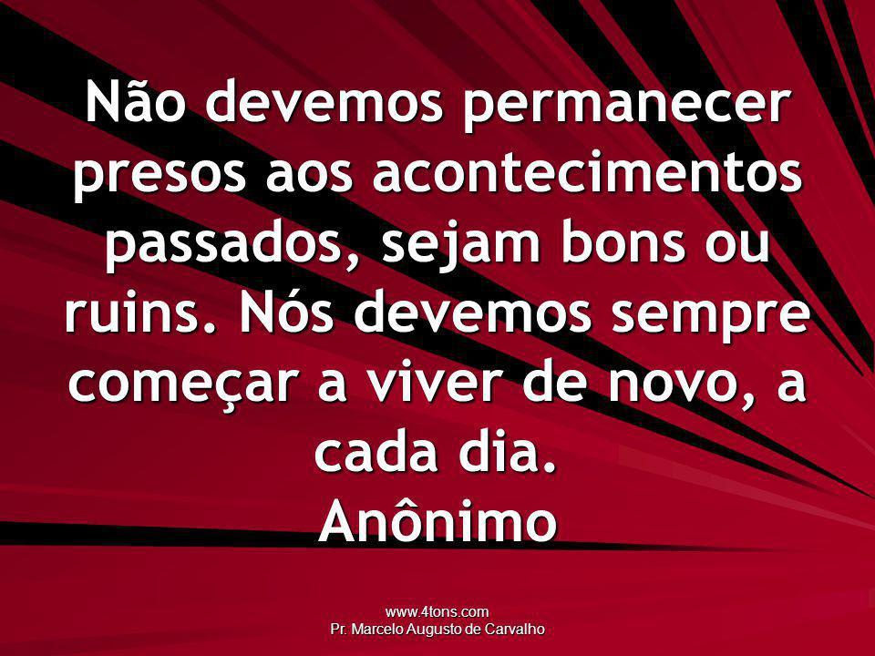 www.4tons.com Pr. Marcelo Augusto de Carvalho Não devemos permanecer presos aos acontecimentos passados, sejam bons ou ruins. Nós devemos sempre começ
