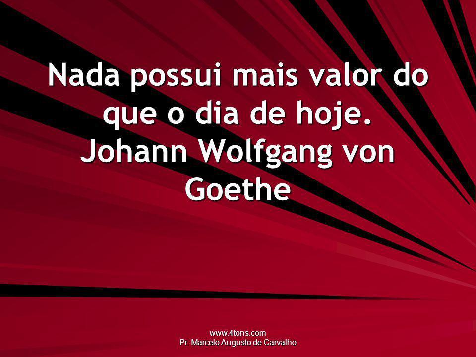 www.4tons.com Pr. Marcelo Augusto de Carvalho Nada possui mais valor do que o dia de hoje. Johann Wolfgang von Goethe