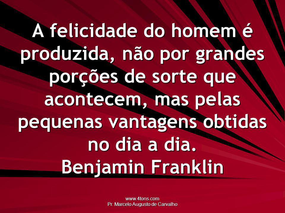 www.4tons.com Pr. Marcelo Augusto de Carvalho A felicidade do homem é produzida, não por grandes porções de sorte que acontecem, mas pelas pequenas va