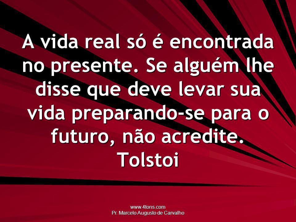 www.4tons.com Pr. Marcelo Augusto de Carvalho A vida real só é encontrada no presente. Se alguém lhe disse que deve levar sua vida preparando-se para
