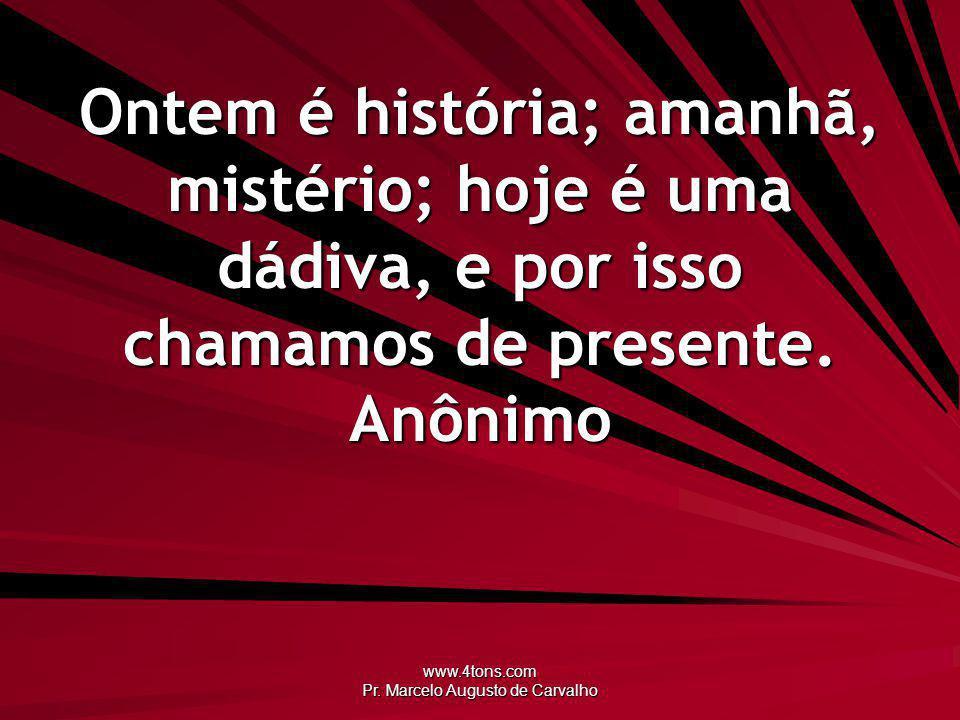 www.4tons.com Pr. Marcelo Augusto de Carvalho Ontem é história; amanhã, mistério; hoje é uma dádiva, e por isso chamamos de presente. Anônimo