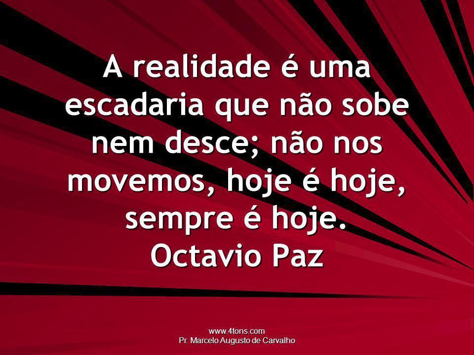 www.4tons.com Pr. Marcelo Augusto de Carvalho A realidade é uma escadaria que não sobe nem desce; não nos movemos, hoje é hoje, sempre é hoje. Octavio