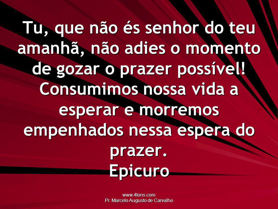 www.4tons.com Pr. Marcelo Augusto de Carvalho Tu, que não és senhor do teu amanhã, não adies o momento de gozar o prazer possível! Consumimos nossa vi
