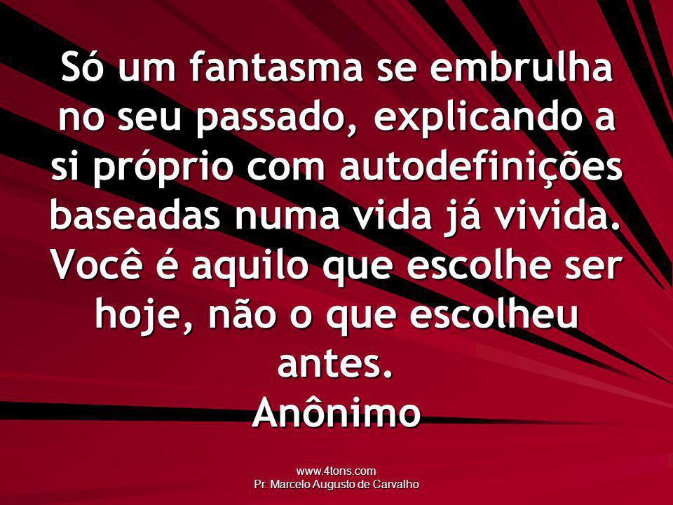 www.4tons.com Pr. Marcelo Augusto de Carvalho Só um fantasma se embrulha no seu passado, explicando a si próprio com autodefinições baseadas numa vida