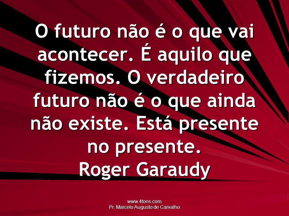 www.4tons.com Pr. Marcelo Augusto de Carvalho O futuro não é o que vai acontecer. É aquilo que fizemos. O verdadeiro futuro não é o que ainda não exis