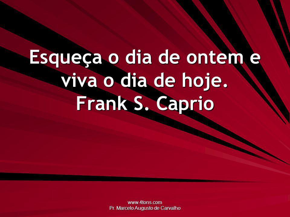 www.4tons.com Pr. Marcelo Augusto de Carvalho Esqueça o dia de ontem e viva o dia de hoje. Frank S. Caprio