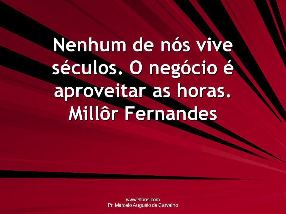 www.4tons.com Pr. Marcelo Augusto de Carvalho Nenhum de nós vive séculos. O negócio é aproveitar as horas. Millôr Fernandes