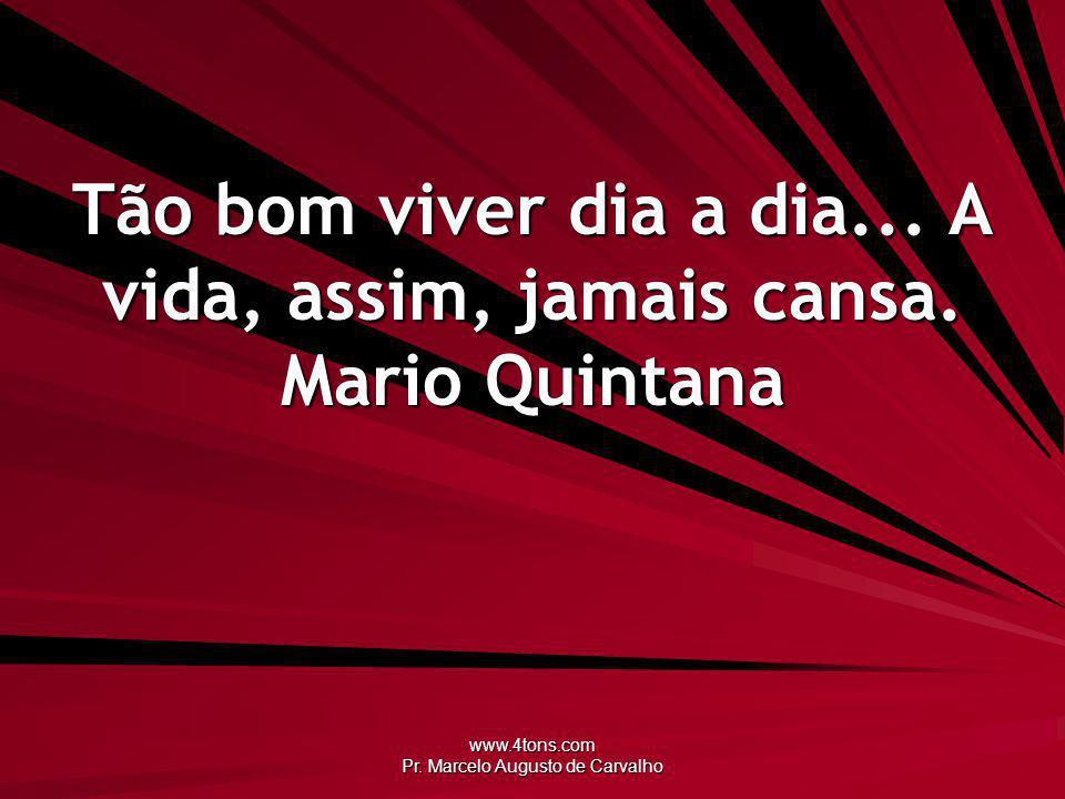 www.4tons.com Pr. Marcelo Augusto de Carvalho Tão bom viver dia a dia... A vida, assim, jamais cansa. Mario Quintana