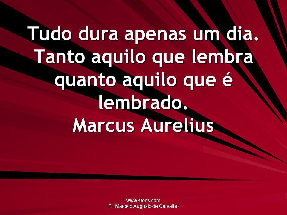 www.4tons.com Pr. Marcelo Augusto de Carvalho Tudo dura apenas um dia. Tanto aquilo que lembra quanto aquilo que é lembrado. Marcus Aurelius