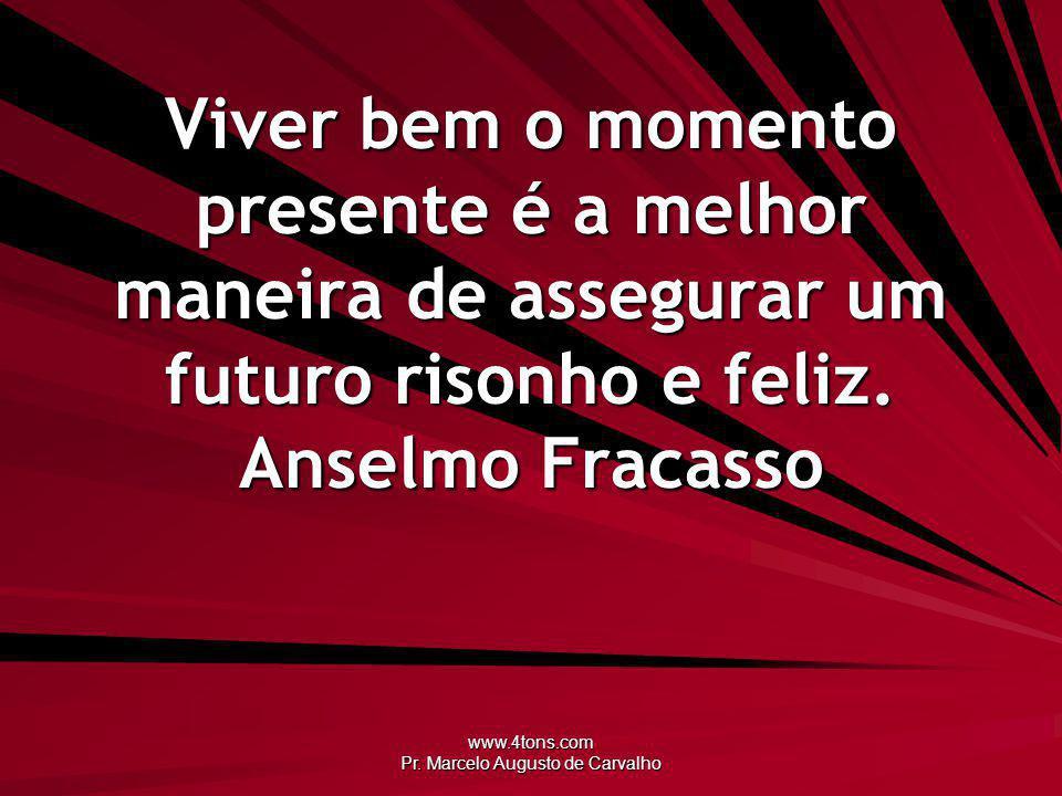 www.4tons.com Pr. Marcelo Augusto de Carvalho Viver bem o momento presente é a melhor maneira de assegurar um futuro risonho e feliz. Anselmo Fracasso