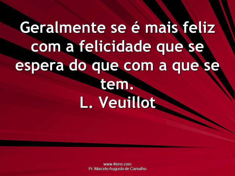 www.4tons.com Pr. Marcelo Augusto de Carvalho Geralmente se é mais feliz com a felicidade que se espera do que com a que se tem. L. Veuillot